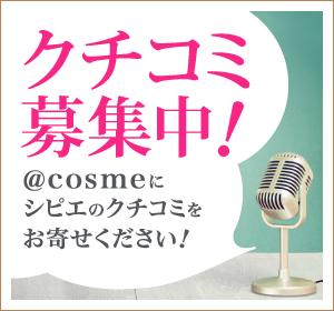 クチコミ募集中!@cosmeにシピエのクチコミをお寄せください!